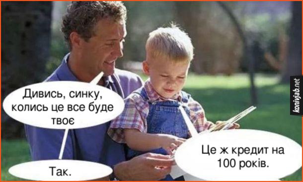 Мем про кредит. Тато своєму маленькому синові: - Дивись, синку, колись це все буде твоє. Синок: - Це ж кредит на 100 років. Тато: - Так.