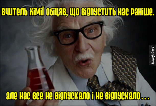 Анекдот про вчителя хімії. Вчитель хімії обіцяв, що відпустить нас раніше. Але нас все не відпускало і не відпускало…