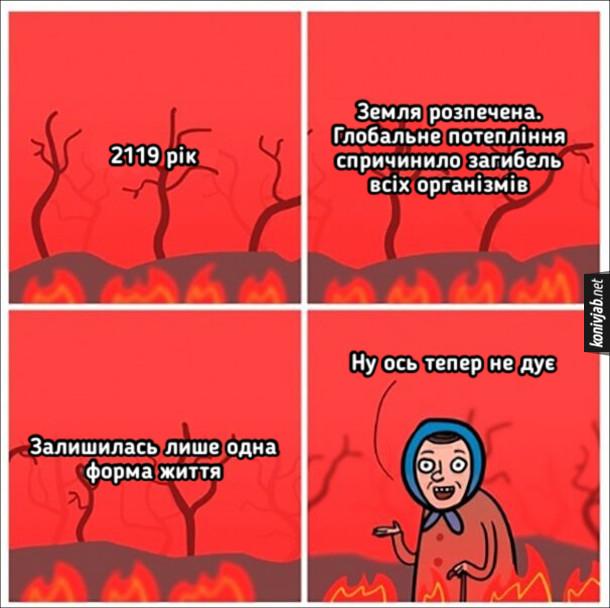 Мем про бабусь яким дує. 2119 рік. Земля розпечена. Глобальне потепління спричинило загибель всіх організмів. Залишилась лише одна форма життя - бабусі. Бабуся: - Ну ось тепер не дує
