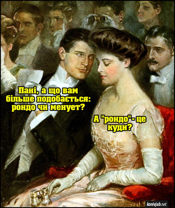 """Прикол В опері кавалер питає даму: - Пані, а що вам більше подобається: рондо чи менует? Дама: - А """"рондо"""" - це куди?"""