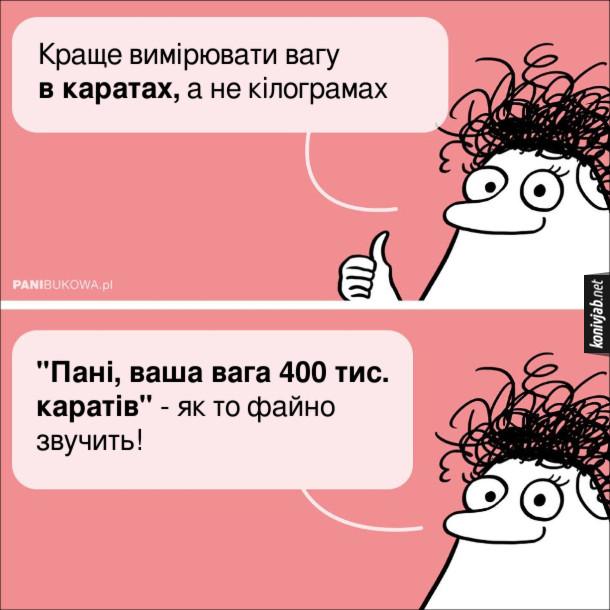 """Мем Пані Букова: - Краще вимірювати вагу в каратах, а не кілограмах. """"Пані, ваша вага 400 тис. каратів"""" - як то файно звучить! (Довідка: 400 000 карат = 80 кг.)"""