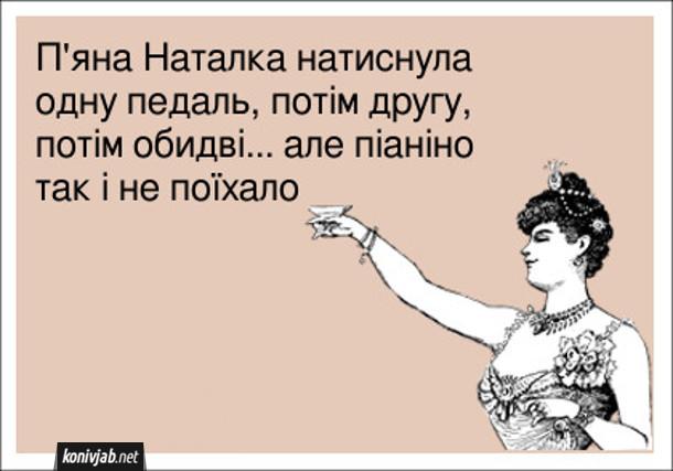 Анекдот про п'яну дівчину. П'яна Наталка натиснула одну педаль, потім другу, потім обидві... але піаніно так і не поїхало