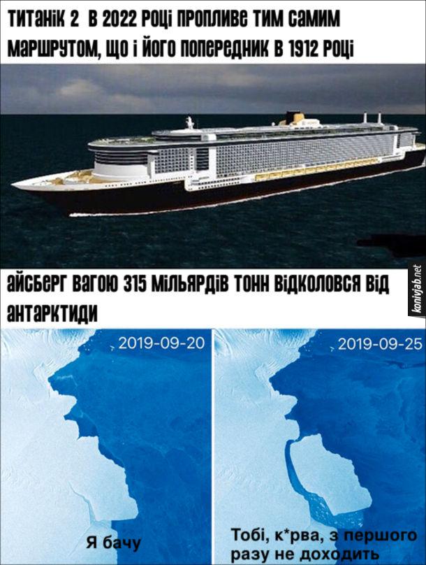 Прикол про титанік 2. Новина: Титанік 2 в 2022 році пропливе тим самим маршрутом, що і його попередник в 1912 році. Друга новина: Айсберг вагою 315 мільярдів тонн відколовся від Антарктиди. Айсберг: - Я бачу, тобі, курва, з першого разу не доходить