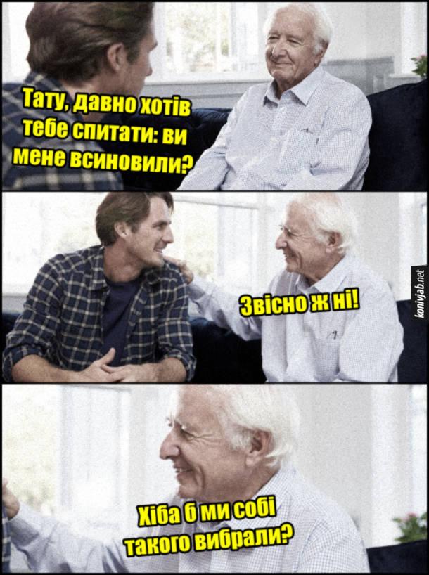 Жарт про всиновлення. Син: - Тату, давно хотів тебе спитати: ви мене всиновили? Батько: - Звісно ж ні! Хіба б ми собі такого вибрали?