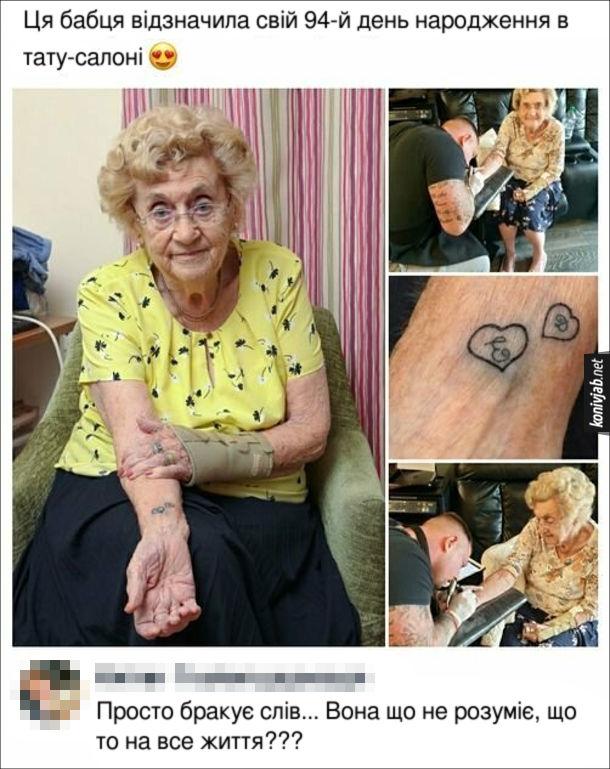 Прикол День народження бабці. Ця бабця відзначила свій 94-й день народження в тату-салоні. Коментар: Просто бракує слів... Вона що не розуміє, що то на все життя???