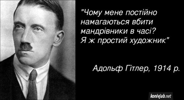 """Жарт про Гітлера. """"Чому мене постійно намагаються вбити мандрівники в часі? Я ж простий художник"""" Адольф Гітлер, 1914 р."""