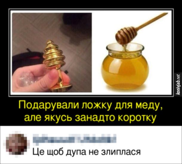 Прикол про секс іграшку. Подарували ложку для меду, але якусь занадто коротку (насправді то анальна пробка). Коментар: - Це щоб дупа не злиплася