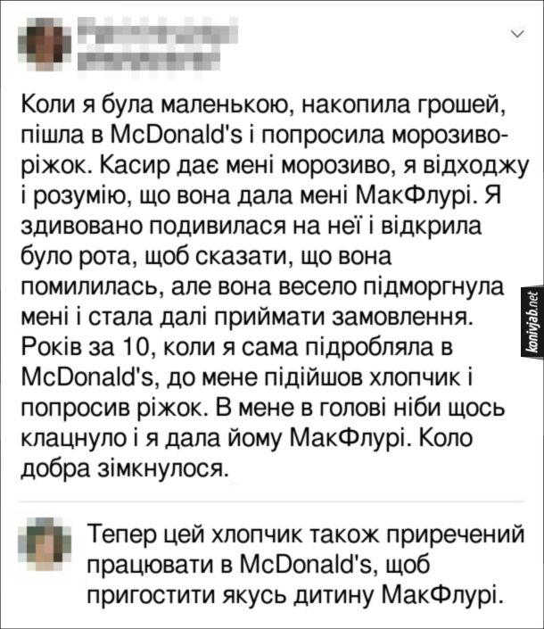 Жарт про McDonald's. Коли я була маленькою, накопила грошей, пішла в McDonald's і попросила морозиво-ріжок. Касир дає мені морозиво, я відходжу і розумію, що вона дала мені МакФлурі. Я здивовано подивилася на неї і відкрила було рота, щоб сказати, що вона помилилась, але вона весело підморгнула мені і стала далі приймати замовлення. Років за 10, коли я сама підробляла в McDonald's, до мене підійшов хлопчик і попросив ріжок. В мене в голові ніби щось клацнуло і я дала йому МакФлурі. Коло добра зімкнулося. Комент: Тепер цей хлопчик також приречений працювати в McDonald's, щоб пригостити якусь дитину МакФлурі.