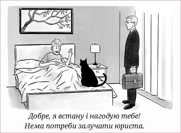 Прикол Кіт зранку хоче їсти. Зранку кіт сидить на ліжку господаря, а поряд стоїть адвокат з портфелем. Господар: - Добре я встану і нагодую тебе! Нема потреби залучати юриста.