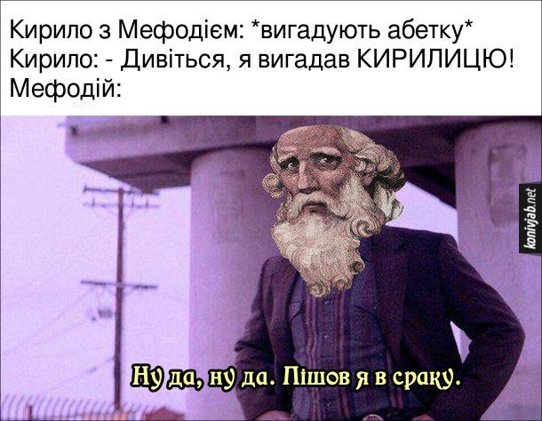 Мем Кирило і Мефодій. Кирило з Мефодієм: *вигадують абетку* Кирило: - Дивіться, я вигадав КИРИЛИЦЮ! Мефодій: - Ну да, ну да. Пішов я в сраку.