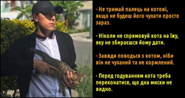 Смішні правила поводження з котом. - Не тримай палець на котові, якщо не будеш його чухати просто зараз. - Ніколи не спрямовуй кота на їжу, яку не збираєшся йому дати. - Завжди поводься з котом, ніби він не чуханий та не кормлений. - Перед годуванням кота треба переконатися, що дна миски не видно.