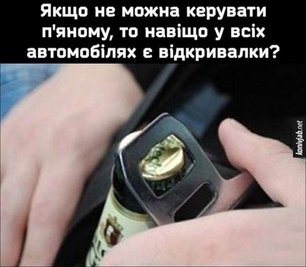 Мем про паски безпеки. Якщо не можна керувати п'яному, то навіщо у всіх автомобілях є відкривалки?