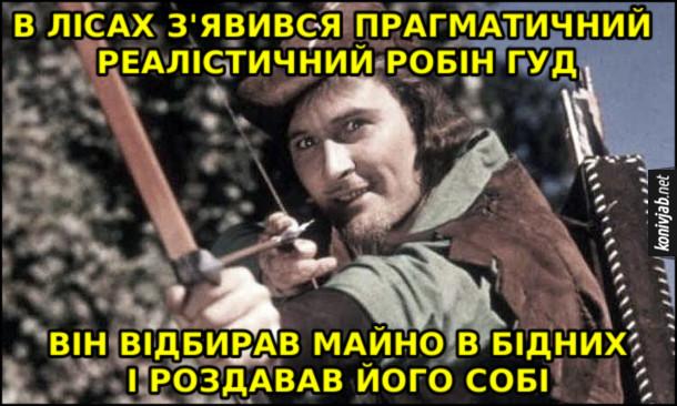 Мем Робін Гуд. В лісах з'явився прагматичний реалістичний Робін Гуд. Він відбирав майно в бідних і роздавав його собі
