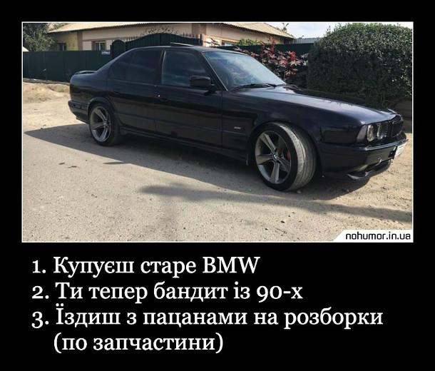 Прикол про старе BMW. Як стати крутим. 1. Купуєш старе BMW. 2. Ти тепер бандит із 90-х. 3. Їздиш з пацанами на розборки (по запчастини)