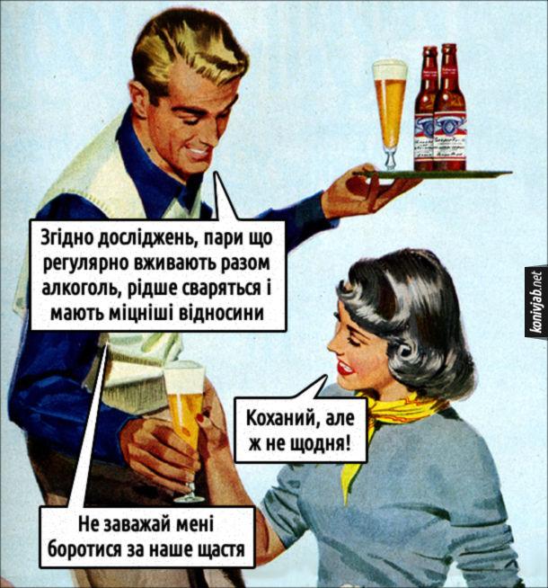 Жарт про кохання і алкоголь. Чоловік приносить дружині пиво: - Згідно досліджень, пари що регулярно вживають разом алкоголь, рідше сваряться і мають міцніші відносини. Дружина: Коханий, але ж не щодня! Чоловік: - Не заважай мені боротися за наше щастя