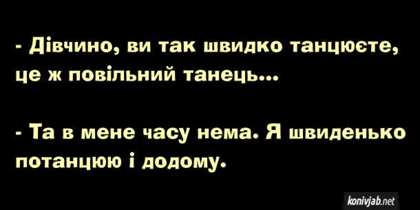 Анекдот про повільний танець. - Дівчино, ви так швидко танцюєте, це ж повільний танець... - Та в мене часу нема. Я швиденько потанцюю і додому.