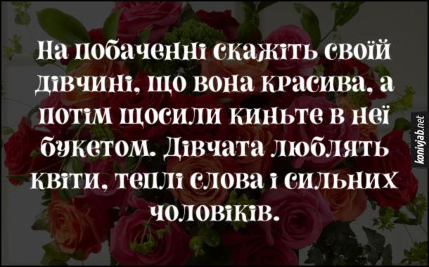 Смішна романтична порада. На побаченні скажіть своїй дівчині, що вона красива, а потім щосили киньте в неї букетом. Дівчата люблять квіти, теплі слова і сильних чоловіків.