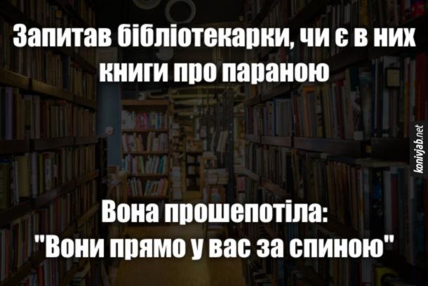 """Анекдот Книги про параною. Запитав бібліотекарки, чи є в них книги про параною. Вона прошепотіла: """"Вони прямо у вас за спиною"""""""