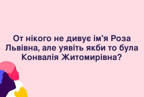 Анекдот про ім'я  по-батькові. От нікого не дивує ім'я Роза Львівна, але уявіть якби то була Конвалія Житомирівна?