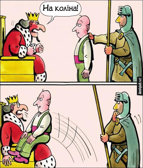 Привели затриманого до короля. Король: - На коліна!  Затриманий вицибнув на коліна королю