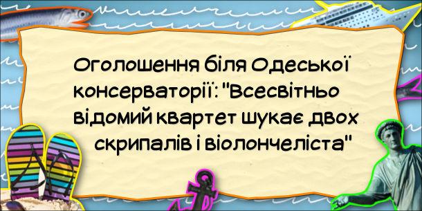 """Анекдот про квартет. Оголошення біля Одеської консерваторії: """"Всесвітньо відомий квартет шукає двох скрипалів і віолончеліста"""""""