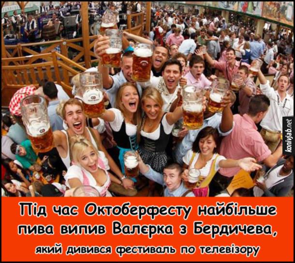 Жарт про Октоберфест. Під час Октоберфесту найбільше пива випив Валєрка з Бердичева, який дивився фестиваль по телевізору