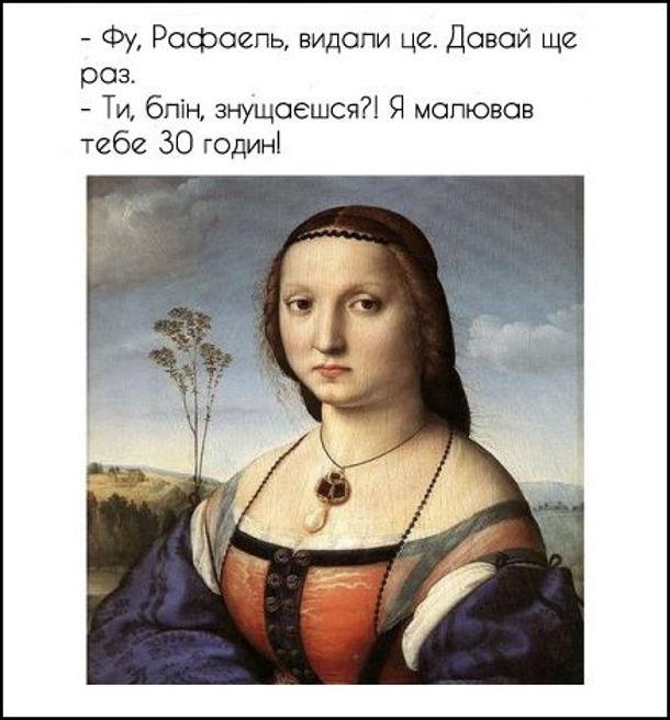Прикол Картина Рафаеля. Фу, Рафаель, видали це. Давай ще раз. - Ти, блін, знущаєшся?! Я малював тебе 30 годин!