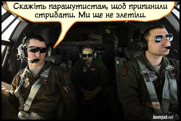 Прикол про парашутистів. В військово-транспортному літаку один пілот каже іншому: - Скажіть парашутистам, щоб припинили стрибати. Ми ще не злетіли