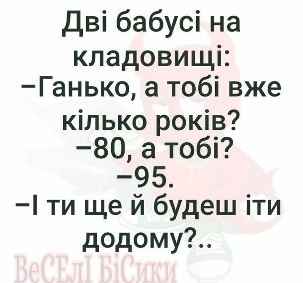 Чорний гумор про бабусь. Дві бабусі на кладовищі: - Ганько, а тобі вже кілько років? - 80, а тобі? - 95. - І ти ще й будеш іти додому?