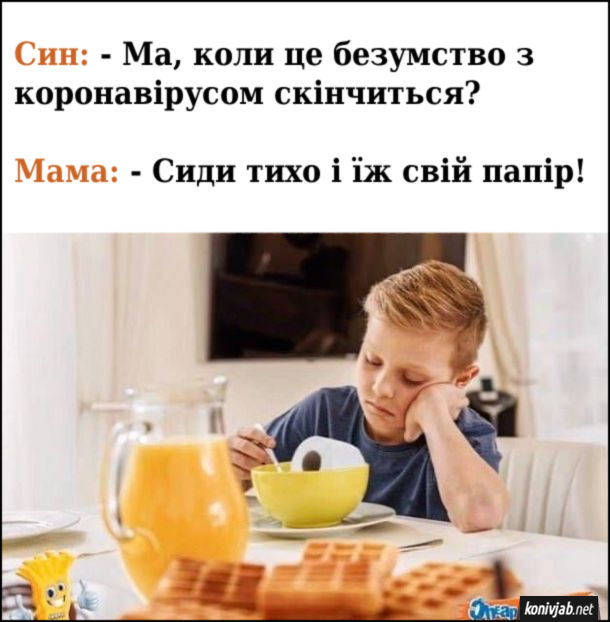 Син: - Ма, коли це безумство з коронавірусом скінчиться? Мама: - Сиди тихо і їж свій папір!