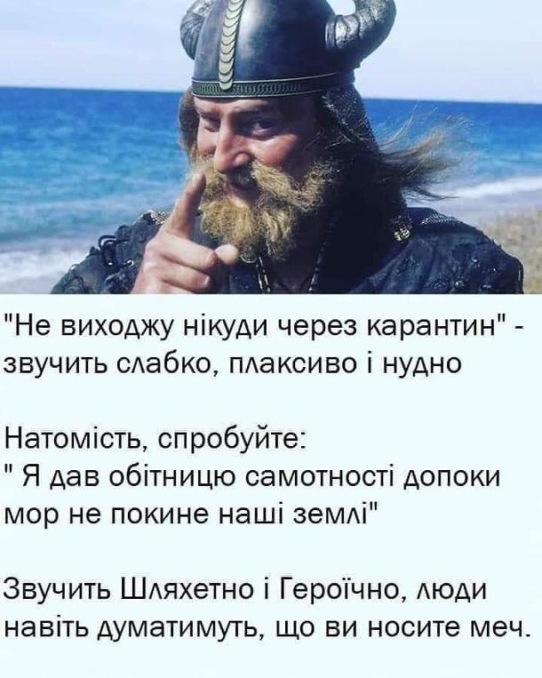 """""""Не виходжу нікуди через карантин"""" - звучить слабко, плаксиво і нудно. Натомість, спробуйте: """"Я дав обітницю самотності допоки мор не покине наші землі"""". Звучить Шляхетно і Героїчно, люди навіть думатимуть, що ви носите меч."""