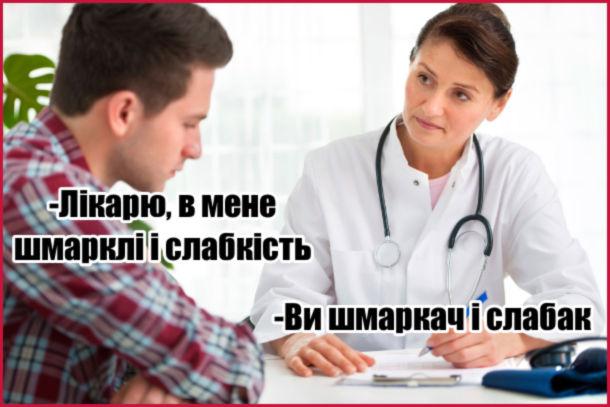 Прикол Лікар Шмарклі. Пацієнт: - Лікарю, в мене шмарклі і слабкість. Лікар: - Ви шмаркач і слабак.