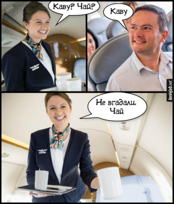 Жарт Стюардеса і пасажир. В літаку. Стюардеса питає: - Каву? Чай? Пасажир: - Каву. Стюардеса: - Не вгадали. Чай.