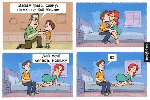 Батько: - Запам'ятай, синку: ніколи не бий дівчат. Дівчина: - Дай мені ляпаса, котику. Хлопець: - Ні