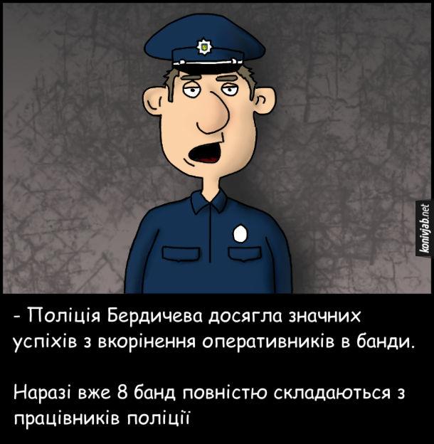 Анекдот Поліція і банди. - Поліція Бердичева досягла значних успіхів з вкорінення оперативників в банди. Наразі вже 8 банд повністю складаються з працівників поліції