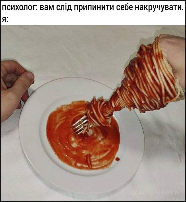 Психолог: Вам слід припинити себе накручувати. Я: накручую спагеті аж на руку