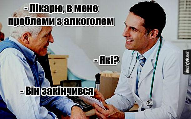 Прикол Проблеми з алкоголем. - Лікарю, в мене проблеми з алкоголем. - Які? - Він закінчився