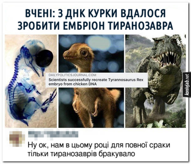 Вчені: З ДНК курки вдалося зробити ембріон Тиранозавра. Комент: Ну ок, нам в цьому році для повної сраки тільки тиранозаврів бракувало