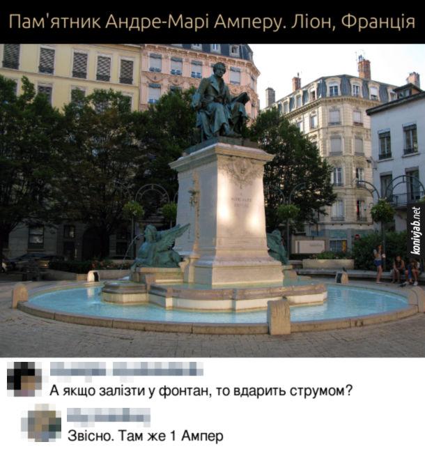 Прикол Пам'ятник Андре-Марі Амперу. Ліон, Франція. Коментарі: - А якщо залізти у фонтан, то вдарить струмом? - Звісно. Там же 1 Ампер