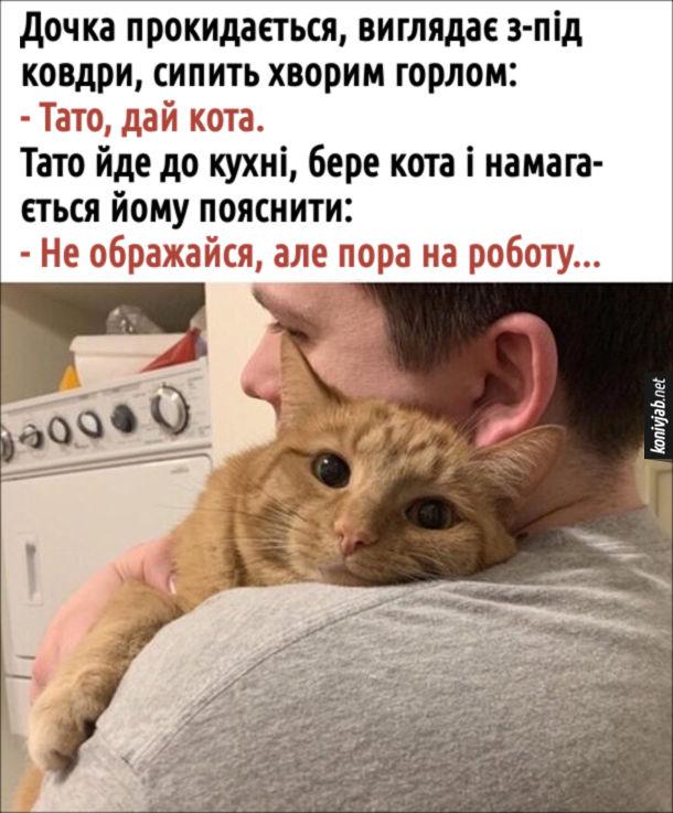 Прикол Дочка і кіт. Дочка прокидається, виглядає з-під ковдри, сипить хворим горлом: - Тато, дай кота. Тато йде до кухні, бере кота і намагається йому пояснити: - Не ображайся, але пора на роботу...