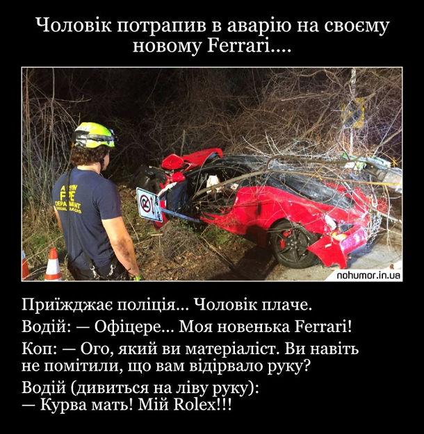 Жарт про матеріаліста. Чоловік потрапив і аварію на своєму новому Ferrari.... Приїжджає поліція... Чоловік плаче. Водій: - Офіцере... Моя новенька Ferrari! Коп: - Ого, який ви матеріаліст. Ви навіть не помітили, що вам відірвало руку? Водій (дивиться на ліву руку): - Курва мать! Мій Rolex!!!