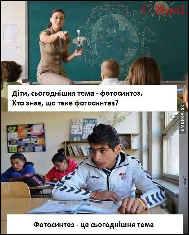 Прикол Урок біології. Вчителька: - Діти, сьогоднішня тема - фотосинтез. Хто знає, що таке фотосинтез? Учень: - Фотосинтез - це сьогоднішня тема