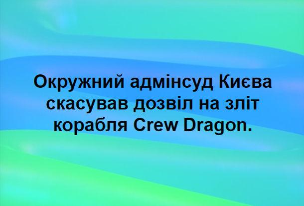 Анекдот Crew Dragon. Окружний адмінсуд Києва скасував дозвіл на зліт корабля Crew Dragon