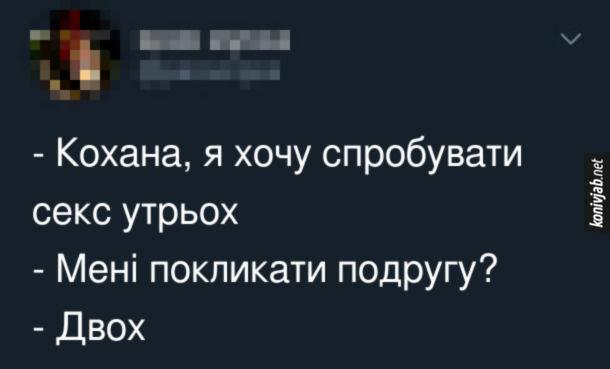 Анекдот про секс утрьох. - Кохана, я хочу спробувати секс утрьох. - Мені покликати подругу? - Двох