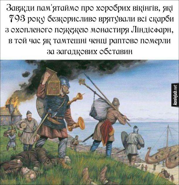 Прикол про вікінгів. Завжди пам'ятаймо про хоробрих вікінгів, які 793 року безкорисливо врятували всі скарби з охопленого пожежею монастиря Ліндісфарн, в той час як тамтешні ченці раптово померли за загадкових обставин