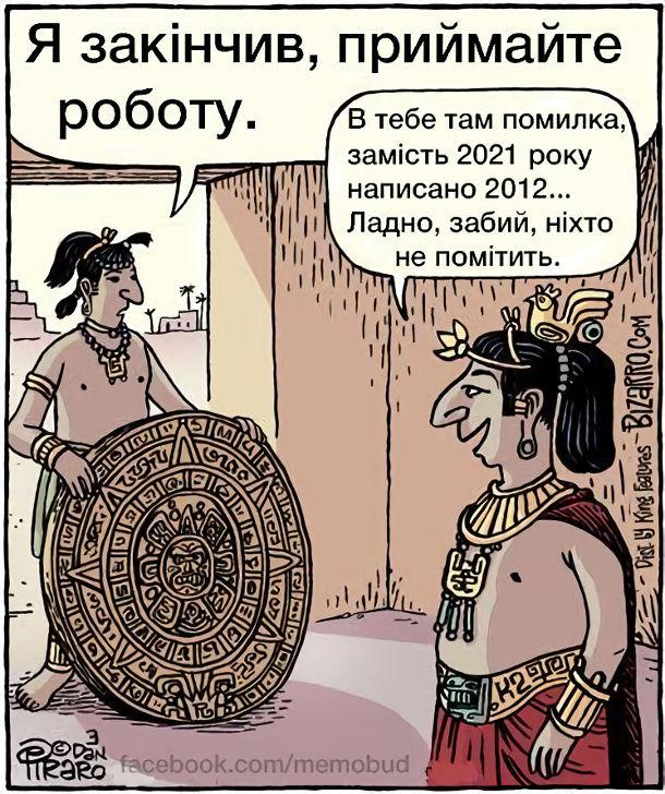 Смішний малюнок Календар майя. Майстер приніс правителю календар - Я закінчив роботу. - В тебе там помилка, замість 2021 року написано 2012... Ладно, забий, ніхто не помітить.