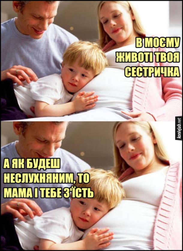 Прикол Вагітна мама. Мама до сина: - В моєму животі твоя сестричка. Батько: - А як будеш неслухняним, то мама і тебе з'їсть