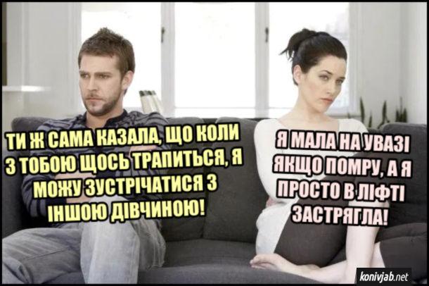 Мем Хлопець зрадив. Хлопець: - Ти ж сама казала, що коли з тобою щось трапиться, я можу зустрічатися з іншою дівчиною! Дівчина: - Я мала на увазі якщо помру, а я просто в ліфті застрягла!
