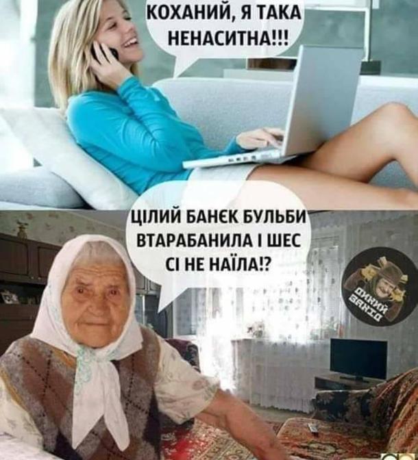 Західноукраїнський мем. дівчина балакає з хлопцем по телефону: - Коханий, я така ненаситна!!! Її бабця: - Цілий банєк бульби втарабанила і шес сі не наїла!?