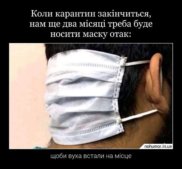 Демотиватор Маска на карантині. Коли карантин закінчиться, нам ще два місяці треба буде носити маску отак, щоби вуха встали на місце